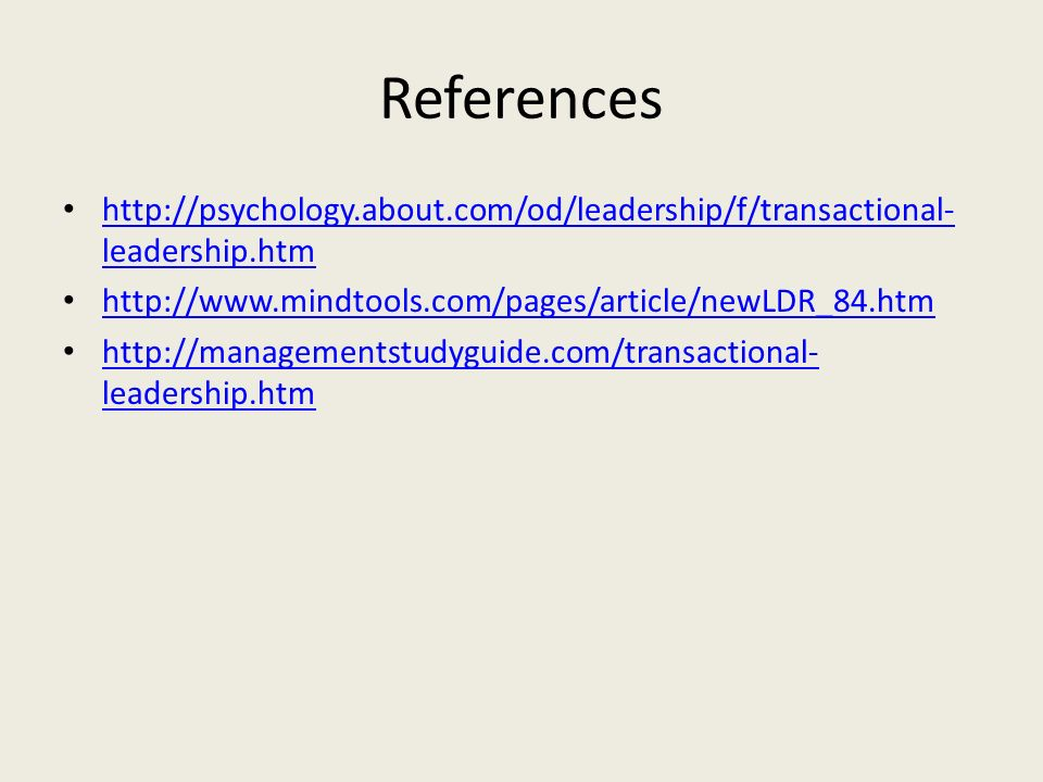 References http://psychology.about.com/od/leadership/f/transactional- leadership.htm http://psychology.about.com/od/leadership/f/transactional- leadership.htm http://www.mindtools.com/pages/article/newLDR_84.htm http://managementstudyguide.com/transactional- leadership.htm http://managementstudyguide.com/transactional- leadership.htm
