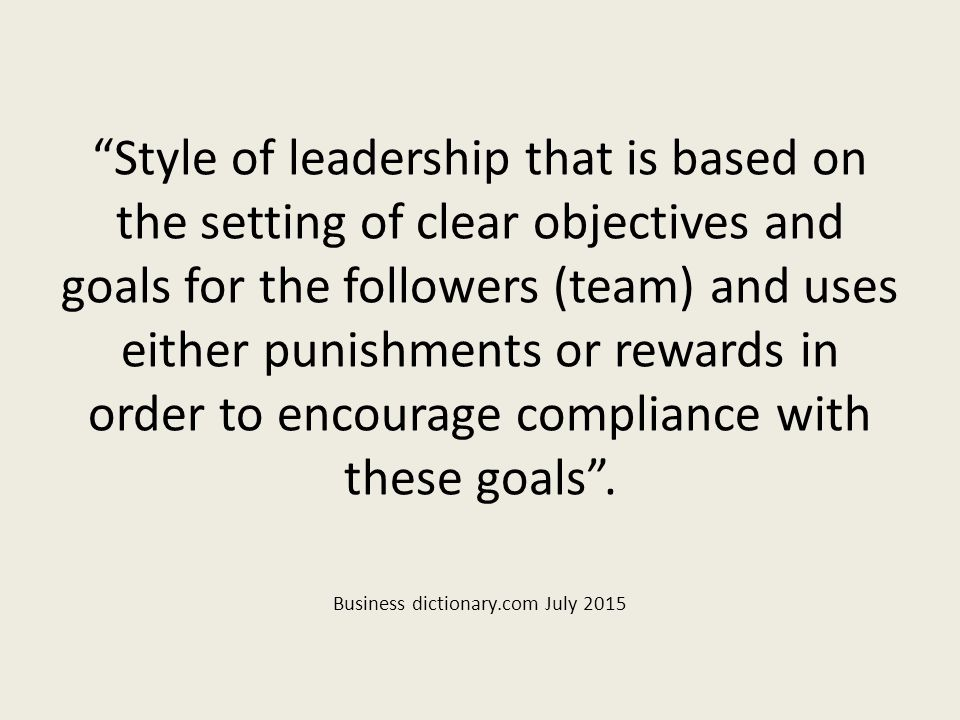 Style of leadership that is based on the setting of clear objectives and goals for the followers (team) and uses either punishments or rewards in order to encourage compliance with these goals .