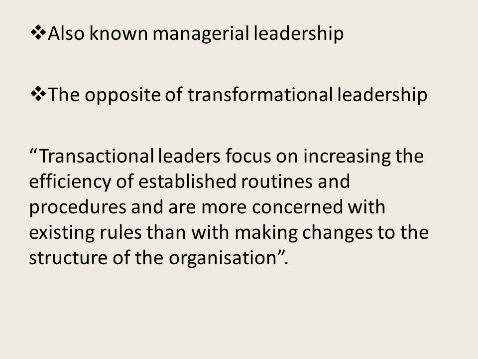  Also known managerial leadership  The opposite of transformational leadership Transactional leaders focus on increasing the efficiency of established routines and procedures and are more concerned with existing rules than with making changes to the structure of the organisation .