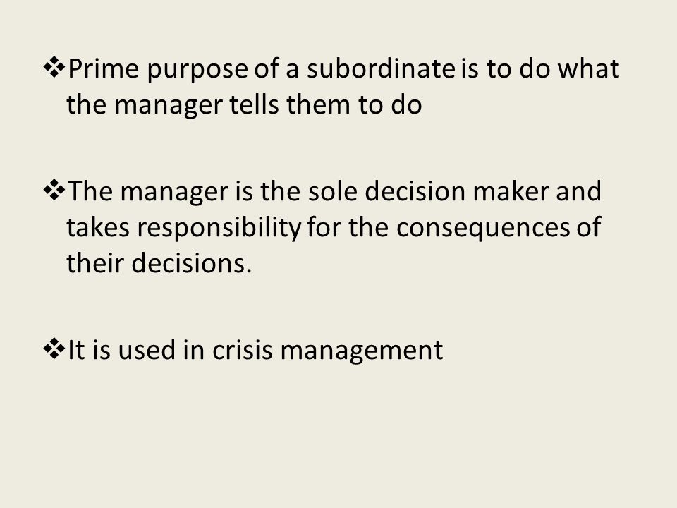  Prime purpose of a subordinate is to do what the manager tells them to do  The manager is the sole decision maker and takes responsibility for the consequences of their decisions.
