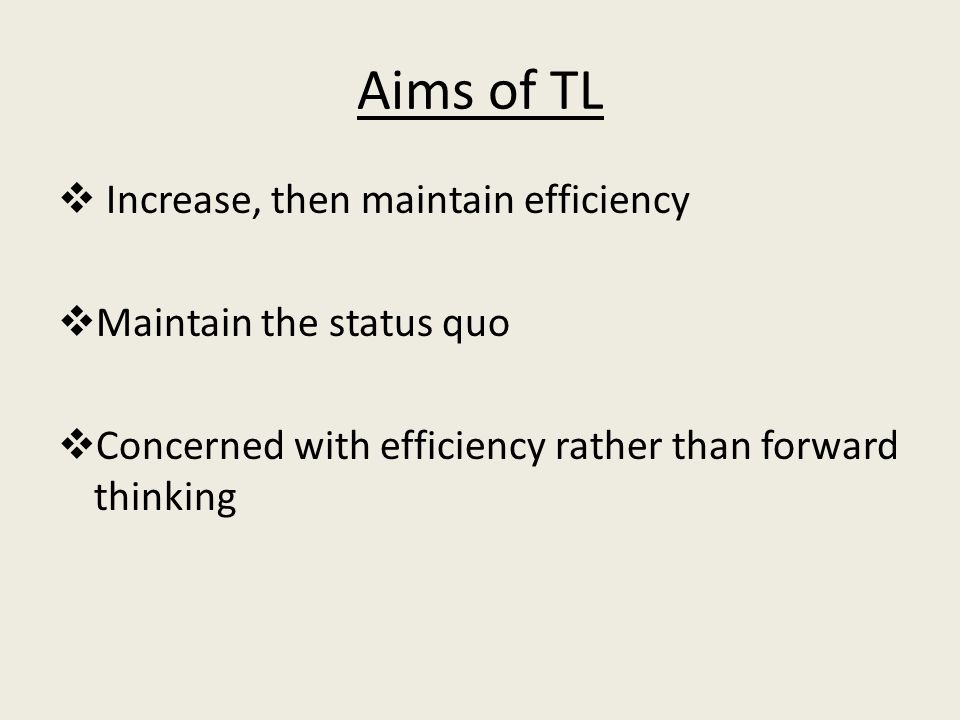 Aims of TL  Increase, then maintain efficiency  Maintain the status quo  Concerned with efficiency rather than forward thinking