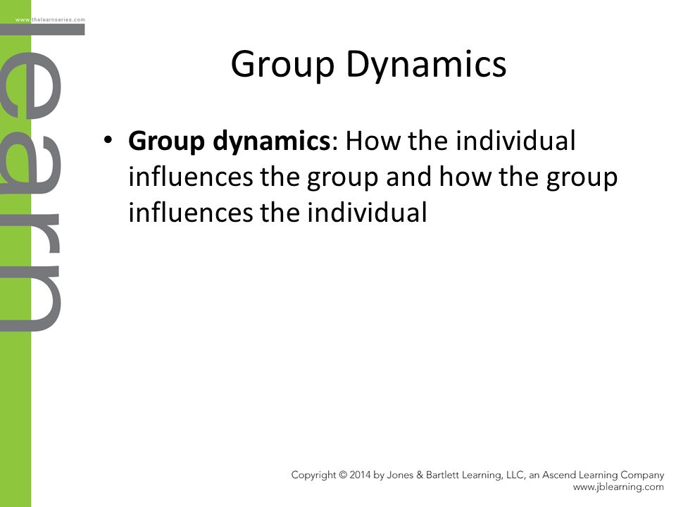Group Dynamics Group dynamics: How the individual influences the group and how the group influences the individual