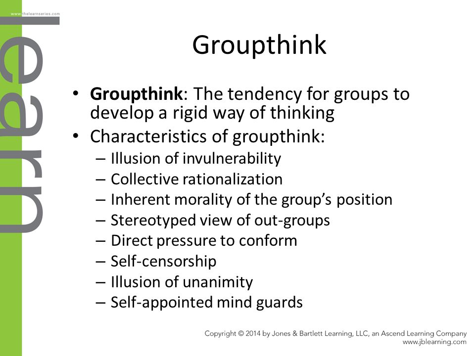 Groupthink Groupthink: The tendency for groups to develop a rigid way of thinking Characteristics of groupthink: – Illusion of invulnerability – Colle