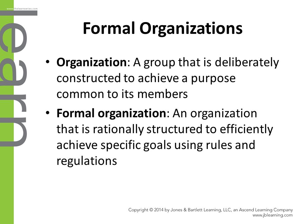 Formal Organizations Organization: A group that is deliberately constructed to achieve a purpose common to its members Formal organization: An organiz