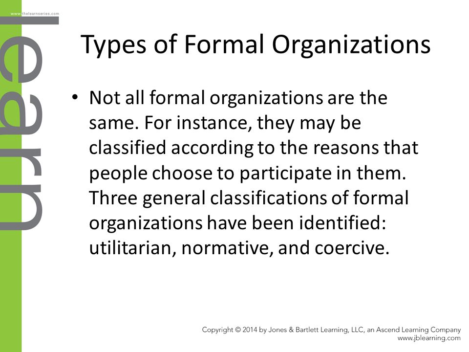 Types of Formal Organizations Not all formal organizations are the same. For instance, they may be classified according to the reasons that people cho