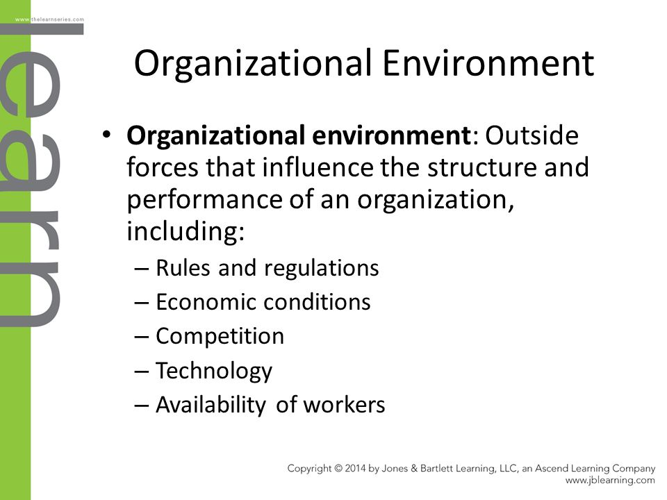 Organizational Environment Organizational environment: Outside forces that influence the structure and performance of an organization, including: – Rules and regulations – Economic conditions – Competition – Technology – Availability of workers