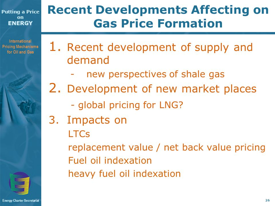 Putting a Price on ENERGY International Pricing Mechanisms for Oil and Gas Energy Charter Secretariat 26 Recent Developments Affecting on Gas Price Formation 1.