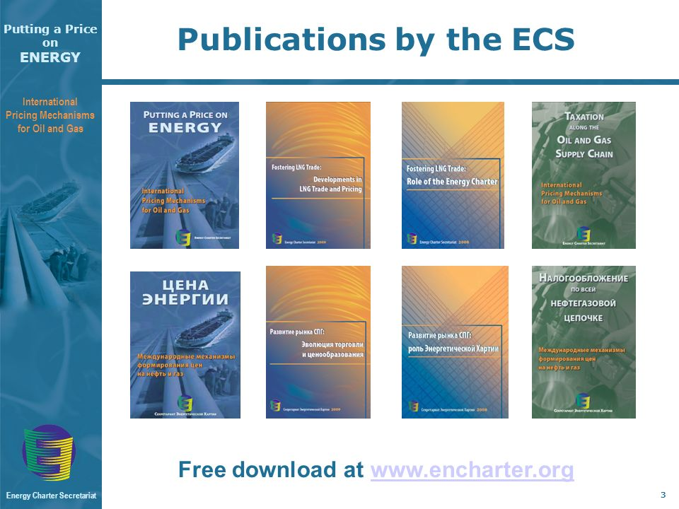 Putting a Price on ENERGY International Pricing Mechanisms for Oil and Gas Energy Charter Secretariat 3 Publications by the ECS Free download at www.encharter.orgwww.encharter.org