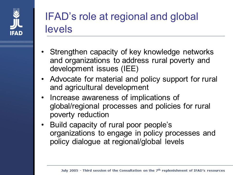 July Third session of the Consultation on the 7 th replenishment of IFAD's resources IFAD's role at regional and global levels Strengthen capacity of key knowledge networks and organizations to address rural poverty and development issues (IEE) Advocate for material and policy support for rural and agricultural development Increase awareness of implications of global/regional processes and policies for rural poverty reduction Build capacity of rural poor people's organizations to engage in policy processes and policy dialogue at regional/global levels