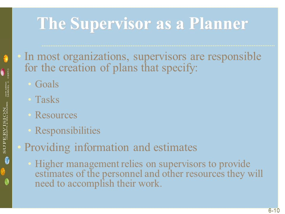 6-10 The Supervisor as a Planner In most organizations, supervisors are responsible for the creation of plans that specify: Goals Tasks Resources Responsibilities Providing information and estimates Higher management relies on supervisors to provide estimates of the personnel and other resources they will need to accomplish their work.