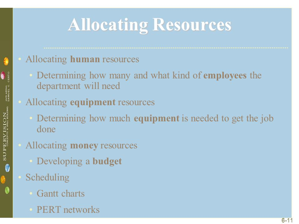 6-11 Allocating Resources Allocating human resources Determining how many and what kind of employees the department will need Allocating equipment resources Determining how much equipment is needed to get the job done Allocating money resources Developing a budget Scheduling Gantt charts PERT networks