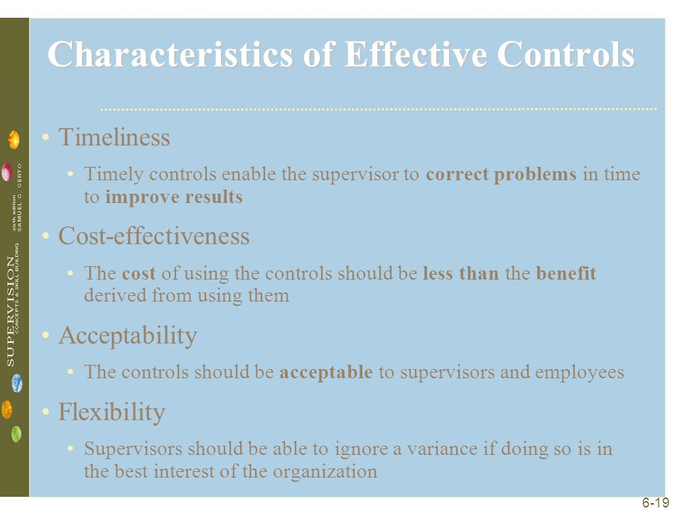 6-19 Characteristics of Effective Controls Timeliness Timely controls enable the supervisor to correct problems in time to improve results Cost-effectiveness The cost of using the controls should be less than the benefit derived from using them Acceptability The controls should be acceptable to supervisors and employees Flexibility Supervisors should be able to ignore a variance if doing so is in the best interest of the organization