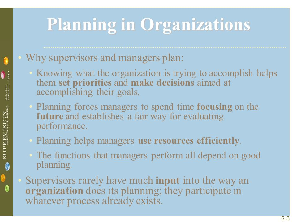 6-3 Planning in Organizations Why supervisors and managers plan: Knowing what the organization is trying to accomplish helps them set priorities and make decisions aimed at accomplishing their goals.