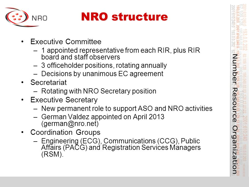 NRO structure Executive Committee –1 appointed representative from each RIR, plus RIR board and staff observers –3 officeholder positions, rotating annually –Decisions by unanimous EC agreement Secretariat –Rotating with NRO Secretary position Executive Secretary –New permanent role to support ASO and NRO activities –German Valdez appointed on April 2013 Coordination Groups –Engineering (ECG), Communications (CCG), Public Affairs (PACG) and Registration Services Managers (RSM).