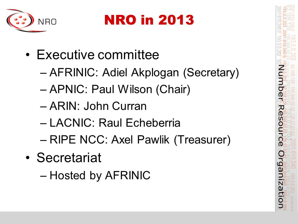 NRO in 2013 Executive committee –AFRINIC: Adiel Akplogan (Secretary) –APNIC: Paul Wilson (Chair) –ARIN: John Curran –LACNIC: Raul Echeberria –RIPE NCC: Axel Pawlik (Treasurer) Secretariat –Hosted by AFRINIC