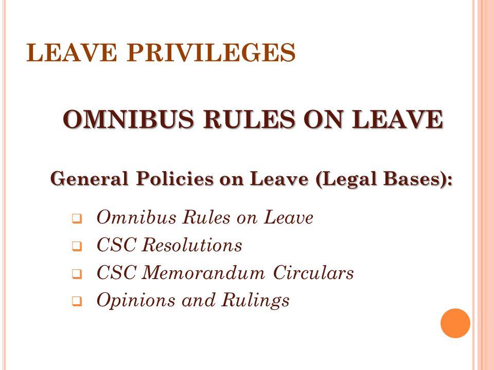 OMNIBUS RULES ON LEAVE General Policies on Leave (Legal Bases):  Omnibus Rules on Leave  CSC Resolutions  CSC Memorandum Circulars  Opinions and R