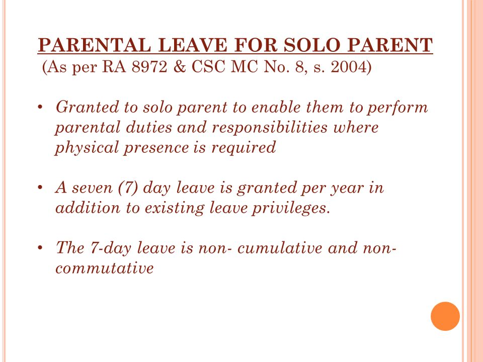 PARENTAL LEAVE FOR SOLO PARENT (As per RA 8972 & CSC MC No. 8, s. 2004) Granted to solo parent to enable them to perform parental duties and responsib