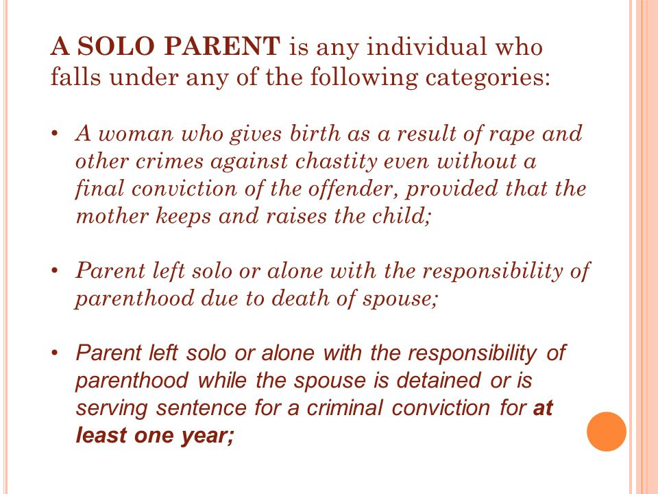 A SOLO PARENT is any individual who falls under any of the following categories: A woman who gives birth as a result of rape and other crimes against