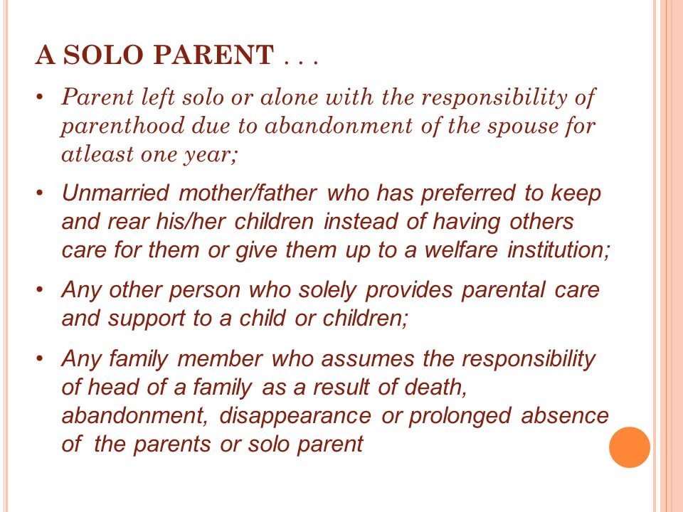 A SOLO PARENT... Parent left solo or alone with the responsibility of parenthood due to abandonment of the spouse for atleast one year; Unmarried moth