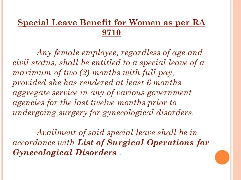 Special Leave Benefit for Women as per RA 9710 Any female employee, regardless of age and civil status, shall be entitled to a special leave of a maxi