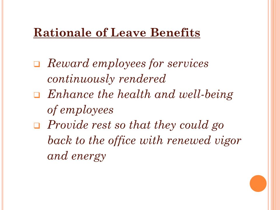 Rationale of Leave Benefits  Reward employees for services continuously rendered  Enhance the health and well-being of employees  Provide rest so t