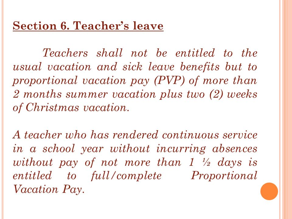 Section 6. Teacher's leave Teachers shall not be entitled to the usual vacation and sick leave benefits but to proportional vacation pay (PVP) of more