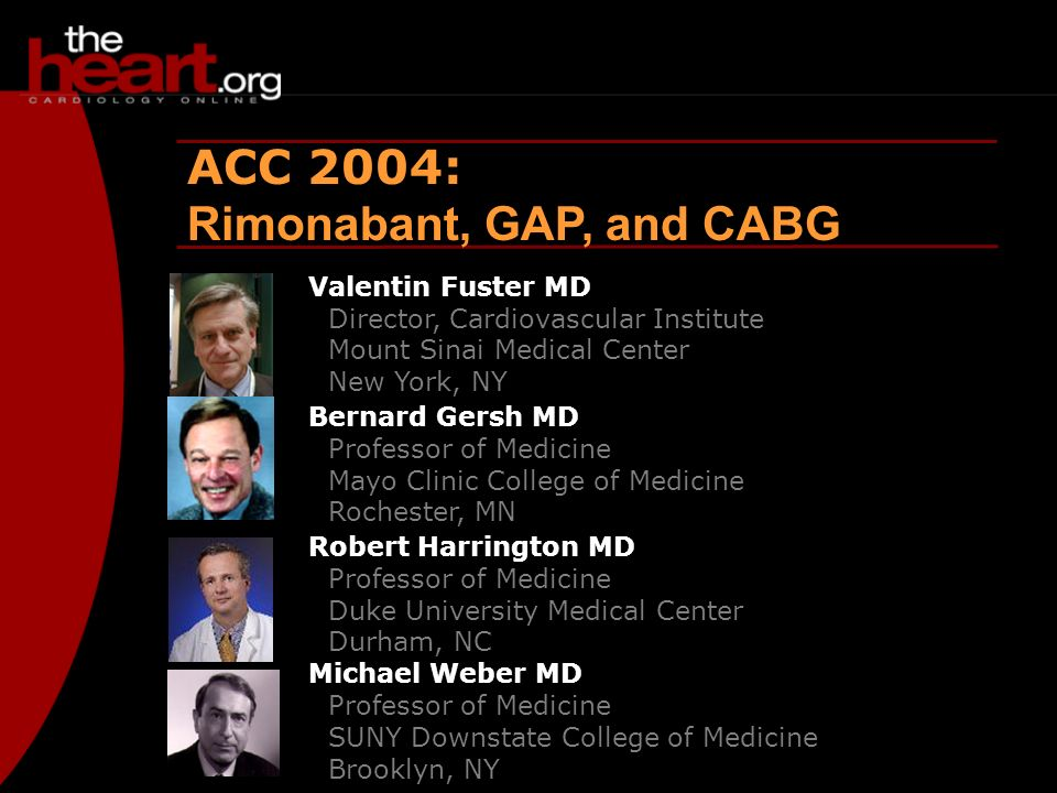 Heartbeat – April 2004 ACC 2004 ACC 2004: Rimonabant, GAP, and CABG Valentin Fuster MD Director, Cardiovascular Institute Mount Sinai Medical Center New York, NY Bernard Gersh MD Professor of Medicine Mayo Clinic College of Medicine Rochester, MN Robert Harrington MD Professor of Medicine Duke University Medical Center Durham, NC Michael Weber MD Professor of Medicine SUNY Downstate College of Medicine Brooklyn, NY
