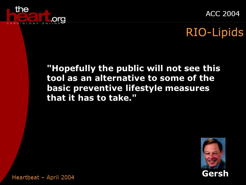 Heartbeat – April 2004 ACC 2004 Hopefully the public will not see this tool as an alternative to some of the basic preventive lifestyle measures that it has to take. RIO-Lipids Gersh