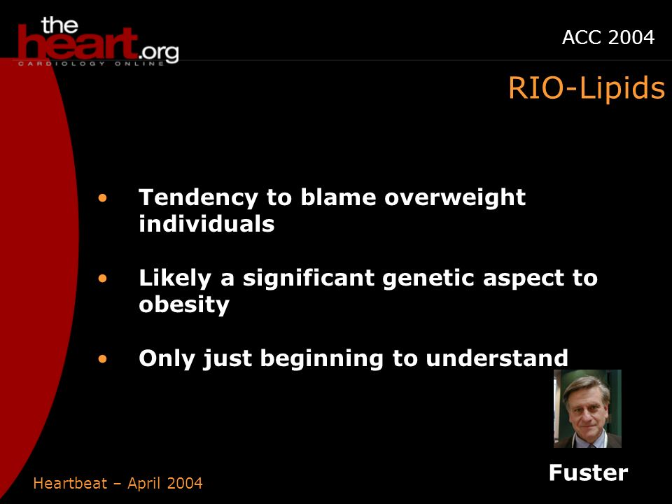 Heartbeat – April 2004 ACC 2004 Tendency to blame overweight individuals Likely a significant genetic aspect to obesity Only just beginning to understand Fuster RIO-Lipids