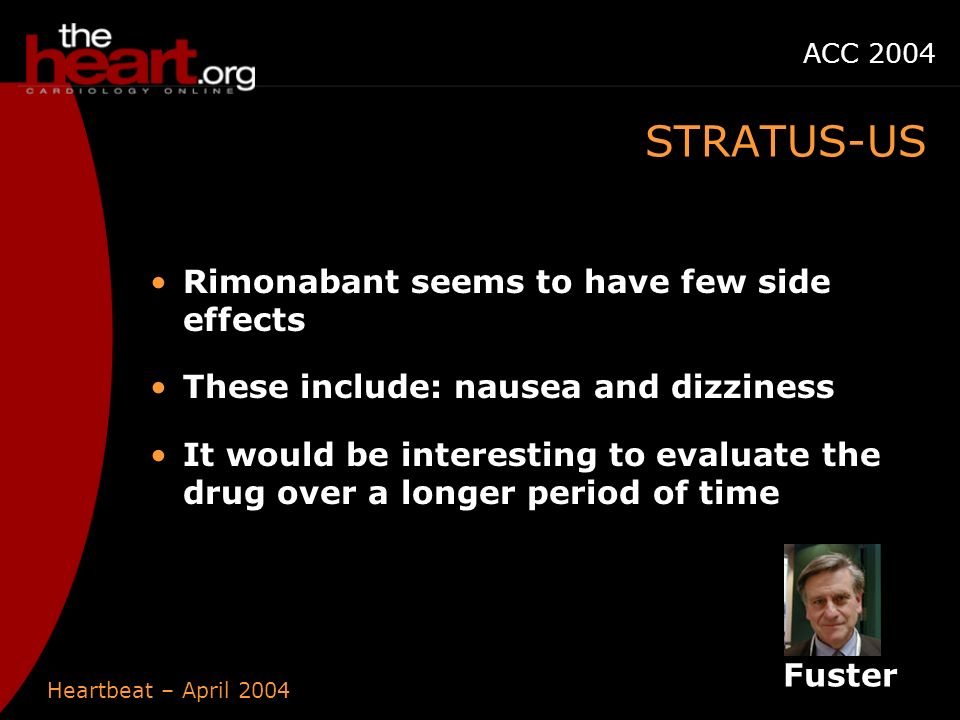 Heartbeat – April 2004 ACC 2004 Rimonabant seems to have few side effects These include: nausea and dizziness It would be interesting to evaluate the drug over a longer period of time STRATUS-US Fuster