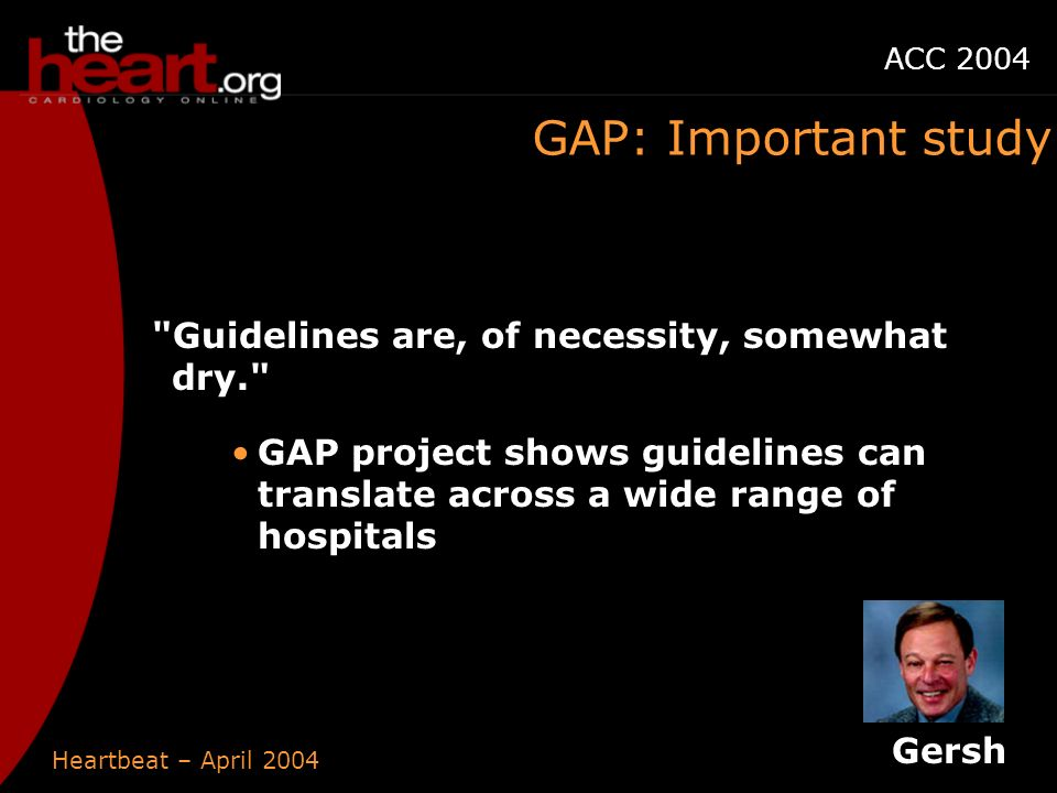 Heartbeat – April 2004 ACC 2004 GAP: Important study Gersh Guidelines are, of necessity, somewhat dry. GAP project shows guidelines can translate across a wide range of hospitals