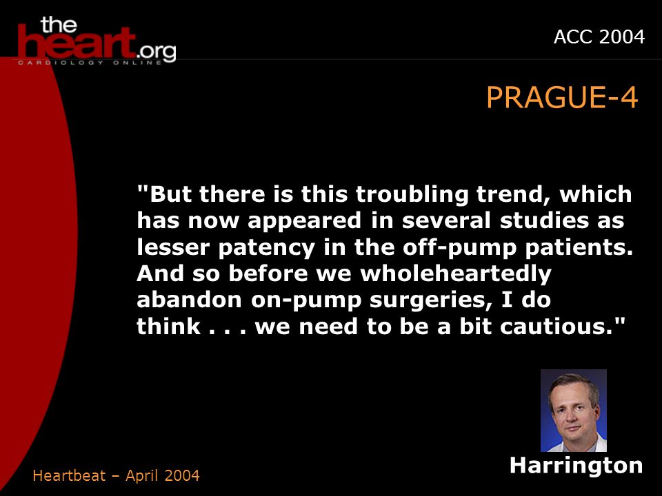 Heartbeat – April 2004 ACC 2004 PRAGUE-4 But there is this troubling trend, which has now appeared in several studies as lesser patency in the off-pump patients.