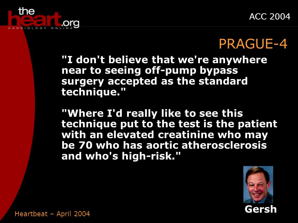 Heartbeat – April 2004 ACC 2004 PRAGUE-4 I don t believe that we re anywhere near to seeing off-pump bypass surgery accepted as the standard technique. Where I d really like to see this technique put to the test is the patient with an elevated creatinine who may be 70 who has aortic atherosclerosis and who s high-risk. Gersh