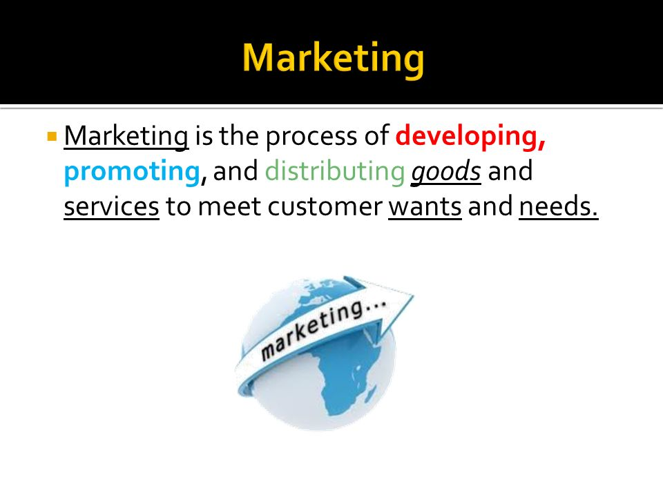  Marketing is the process of developing, promoting, and distributing goods and services to meet customer wants and needs.