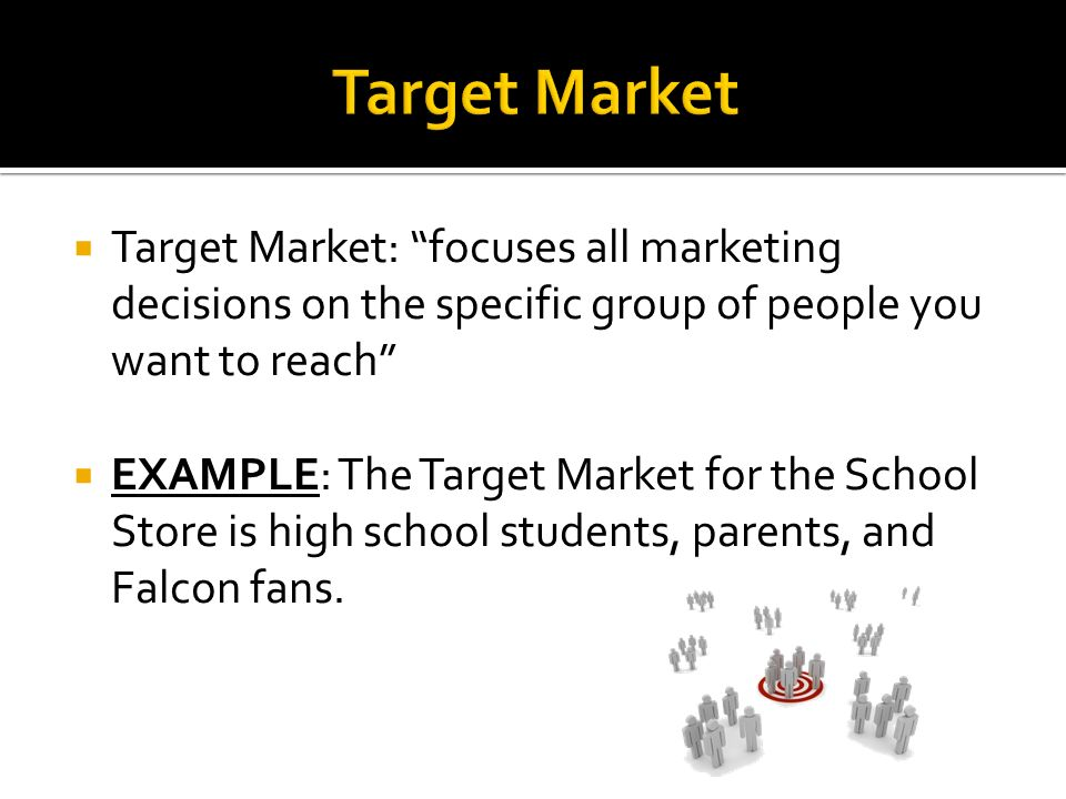  Target Market: focuses all marketing decisions on the specific group of people you want to reach  EXAMPLE: The Target Market for the School Store is high school students, parents, and Falcon fans.