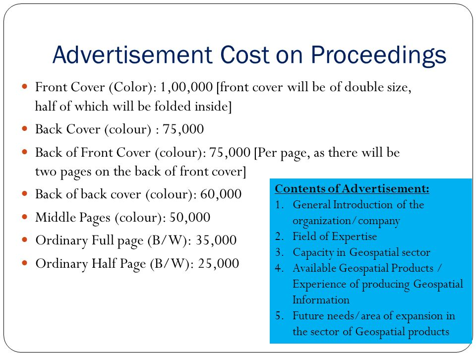 Advertisement Cost on Proceedings Front Cover (Color): 1,00,000 [front cover will be of double size, half of which will be folded inside] Back Cover (colour) : 75,000 Back of Front Cover (colour): 75,000 [Per page, as there will be two pages on the back of front cover] Back of back cover (colour): 60,000 Middle Pages (colour): 50,000 Ordinary Full page (B/W): 35,000 Ordinary Half Page (B/W): 25,000 Contents of Advertisement: 1.General Introduction of the organization/company 2.Field of Expertise 3.Capacity in Geospatial sector 4.Available Geospatial Products / Experience of producing Geospatial Information 5.Future needs/area of expansion in the sector of Geospatial products