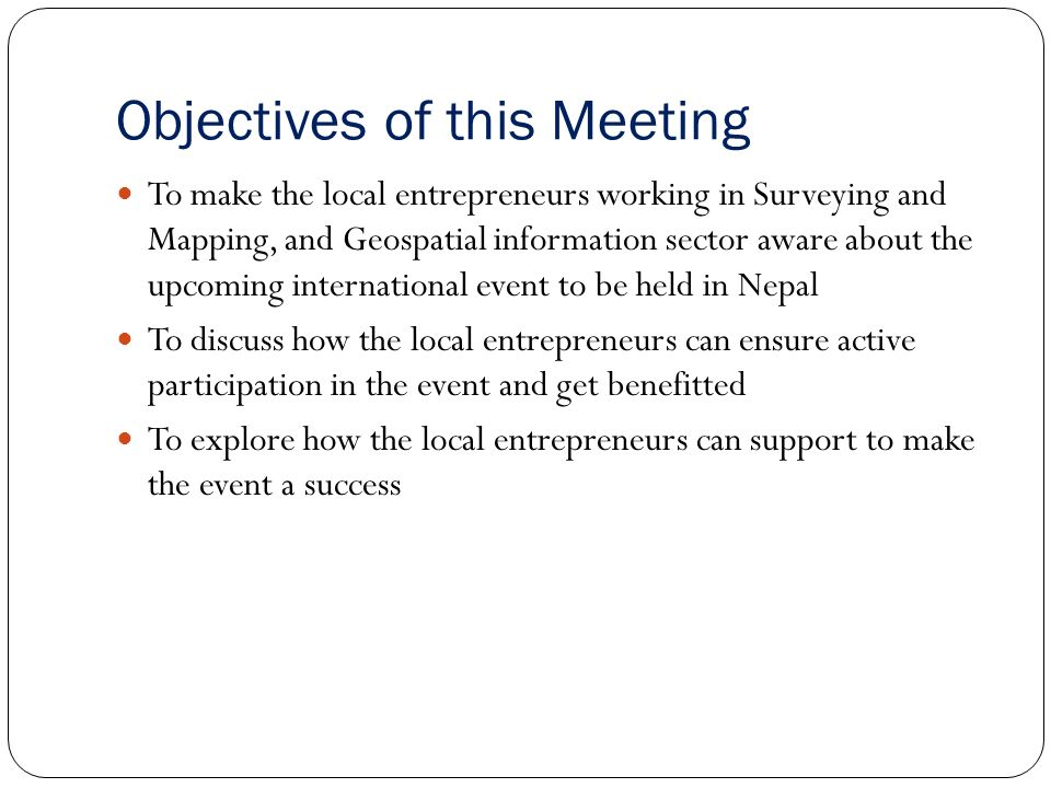 Objectives of this Meeting To make the local entrepreneurs working in Surveying and Mapping, and Geospatial information sector aware about the upcoming international event to be held in Nepal To discuss how the local entrepreneurs can ensure active participation in the event and get benefitted To explore how the local entrepreneurs can support to make the event a success