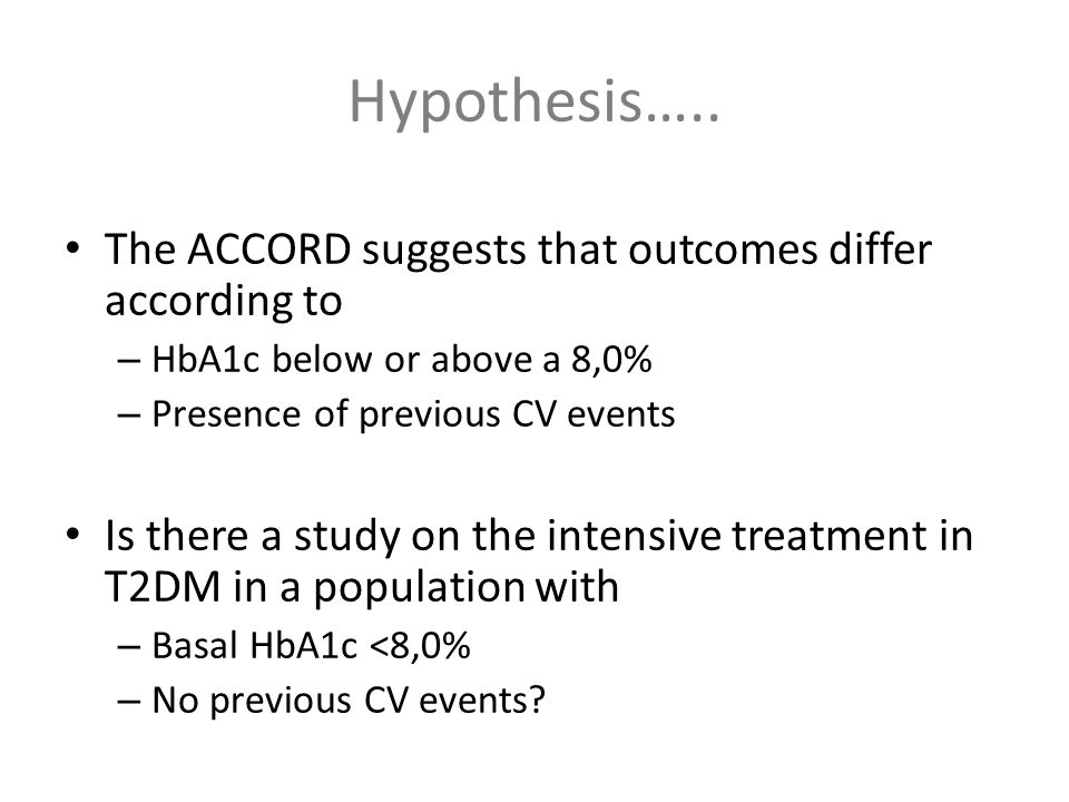 The ACCORD suggests that outcomes differ according to – HbA1c below or above a 8,0% – Presence of previous CV events Is there a study on the intensive treatment in T2DM in a population with – Basal HbA1c <8,0% – No previous CV events.