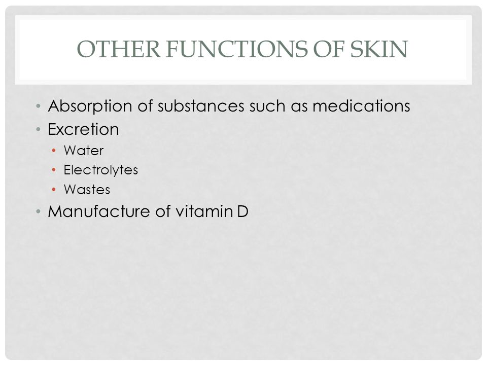 OTHER FUNCTIONS OF SKIN Absorption of substances such as medications Excretion Water Electrolytes Wastes Manufacture of vitamin D