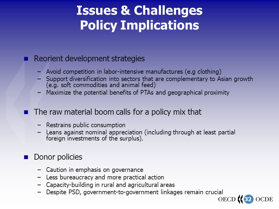 32 Issues & Challenges Policy Implications Reorient development strategies –Avoid competition in labor-intensive manufactures (e.g clothing) –Support diversification into sectors that are complementary to Asian growth (e.g.