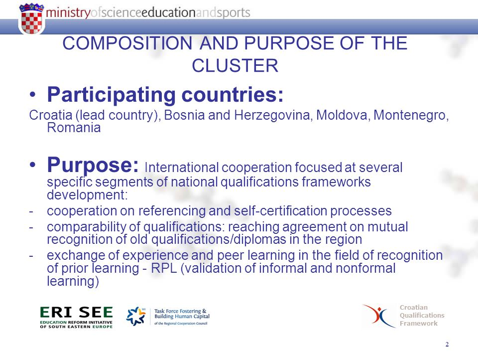 2 Croatian Qualifications Framework COMPOSITION AND PURPOSE OF THE CLUSTER Participating countries: Croatia (lead country), Bosnia and Herzegovina, Moldova, Montenegro, Romania Purpose: International cooperation focused at several specific segments of national qualifications frameworks development: -cooperation on referencing and self-certification processes -comparability of qualifications: reaching agreement on mutual recognition of old qualifications/diplomas in the region -exchange of experience and peer learning in the field of recognition of prior learning - RPL (validation of informal and nonformal learning)