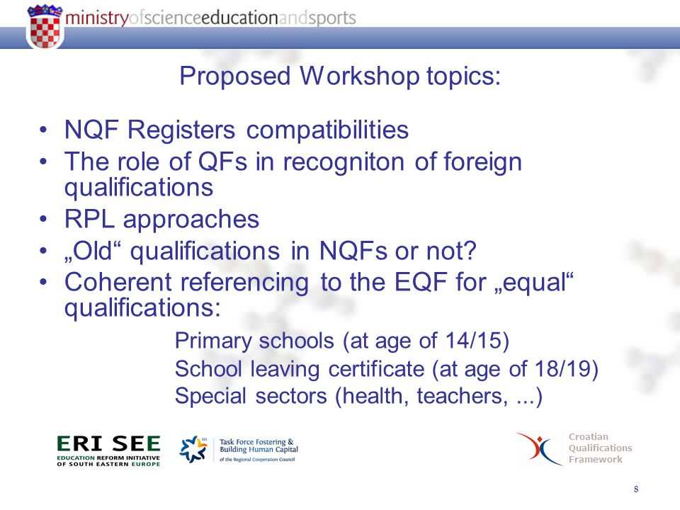 "8 Croatian Qualifications Framework Proposed Workshop topics: NQF Registers compatibilities The role of QFs in recogniton of foreign qualifications RPL approaches ""Old qualifications in NQFs or not."