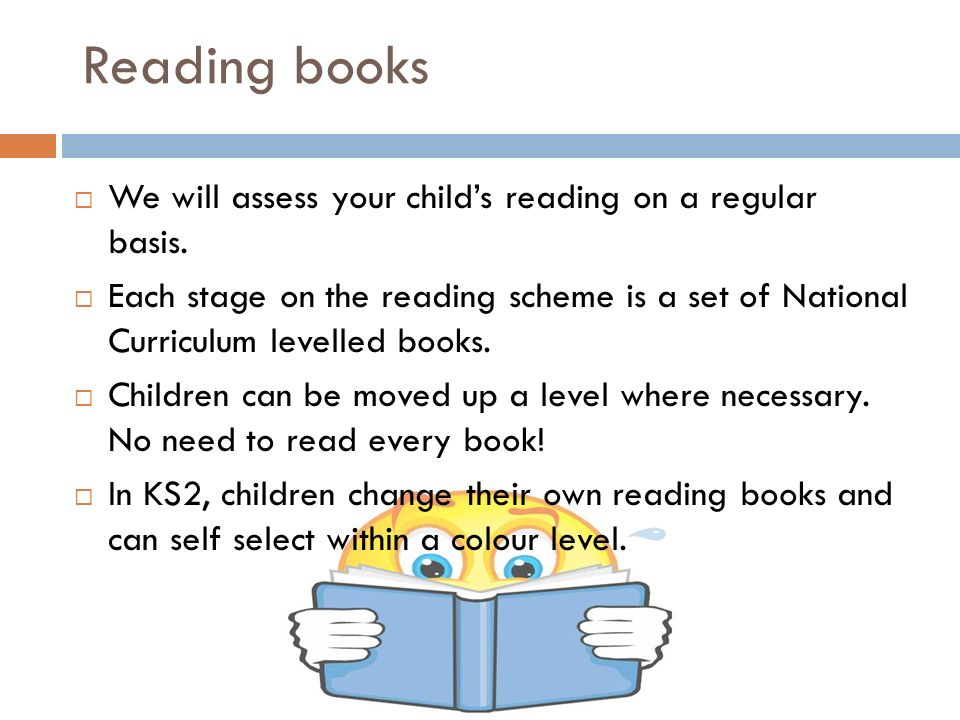 Reading books  We will assess your child's reading on a regular basis.