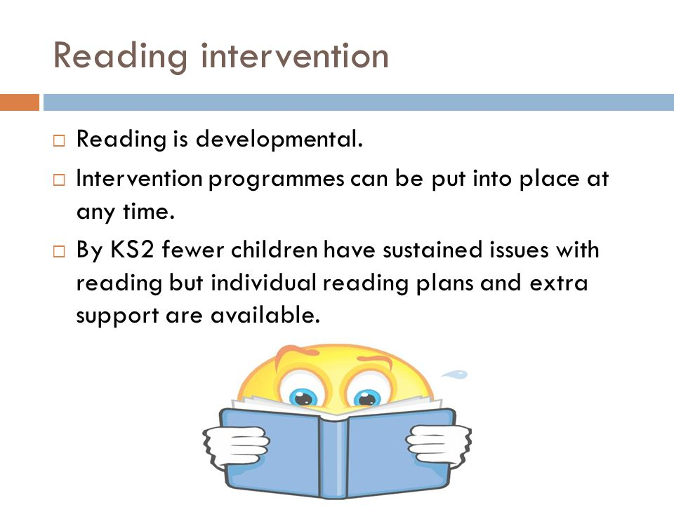 Reading intervention  Reading is developmental.