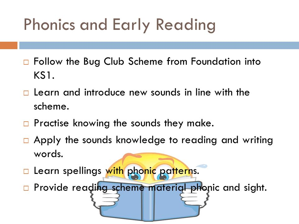 Phonics and Early Reading  Follow the Bug Club Scheme from Foundation into KS1.