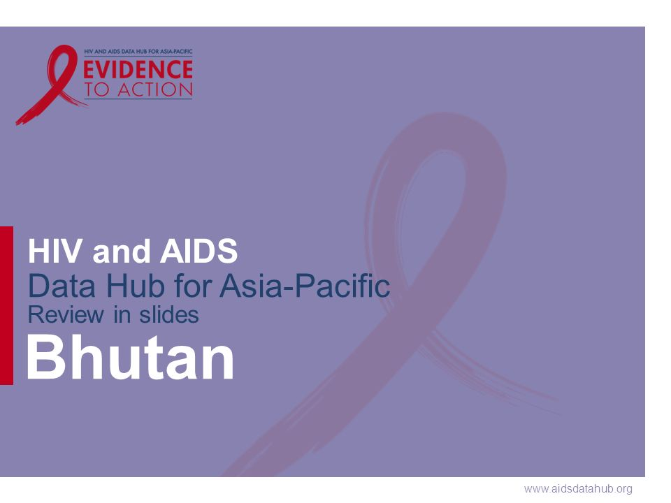 www.aidsdatahub.org HIV and AIDS Data Hub for Asia-Pacific Review in slides Bhutan
