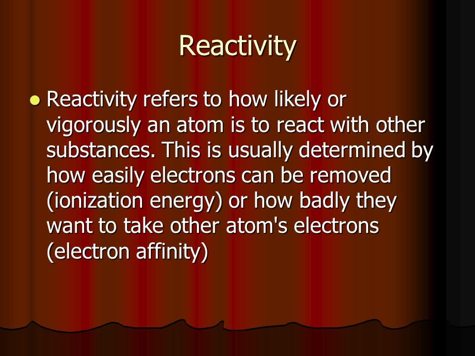 Reactivity Reactivity refers to how likely or vigorously an atom is to react with other substances.