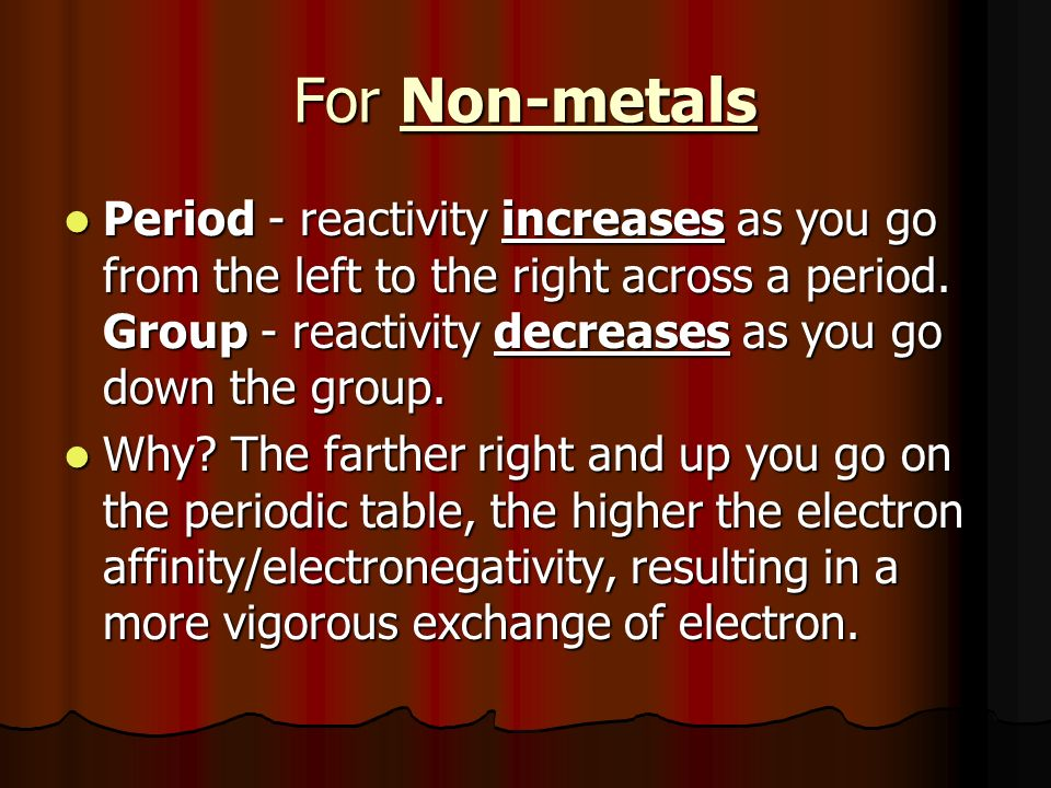 For Non-metals Period - reactivity increases as you go from the left to the right across a period.