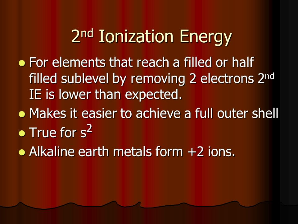 2 nd Ionization Energy For elements that reach a filled or half filled sublevel by removing 2 electrons 2 nd IE is lower than expected.