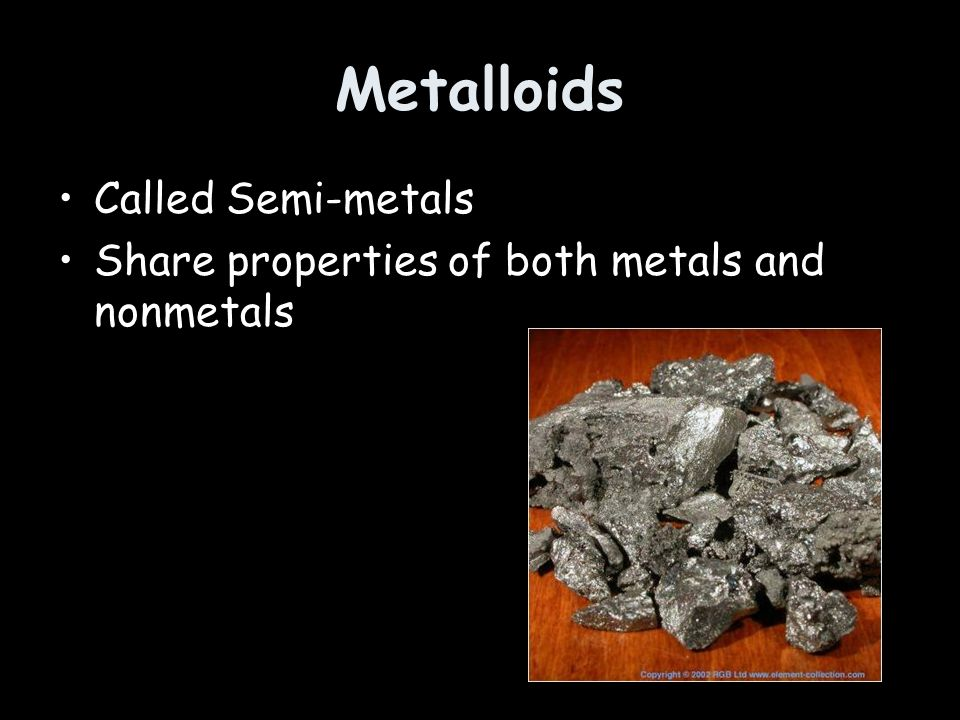 Metalloids Called Semi-metals Share properties of both metals and nonmetals
